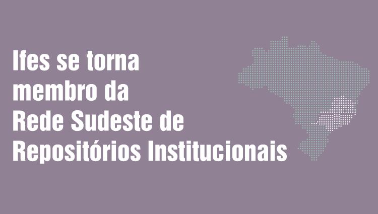 Ifes se torna membro da Rede Sudeste de Repositórios Institucionais